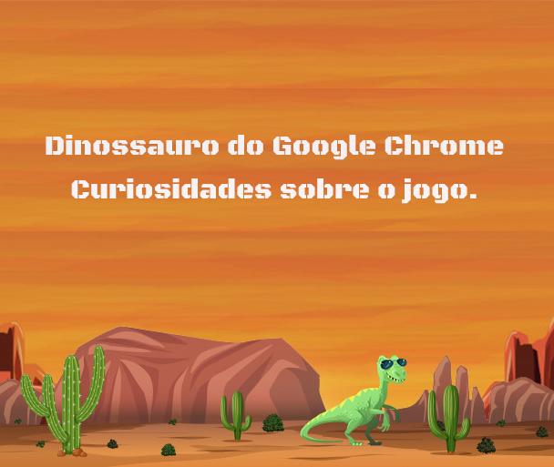Curiosidades sobre o Jogo do dinossauro do Google Chrome