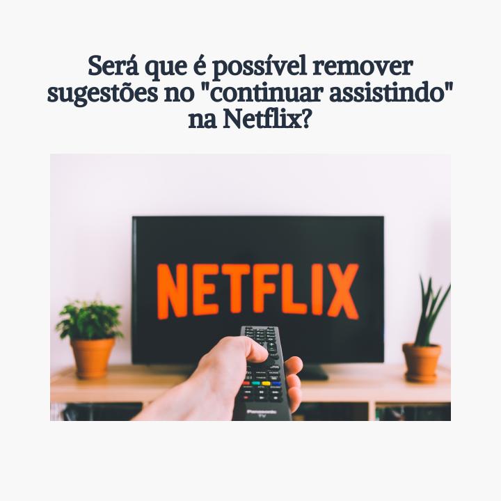 """Será que é possível remover sugestões no """"continuar assistindo"""" na Netflix?"""